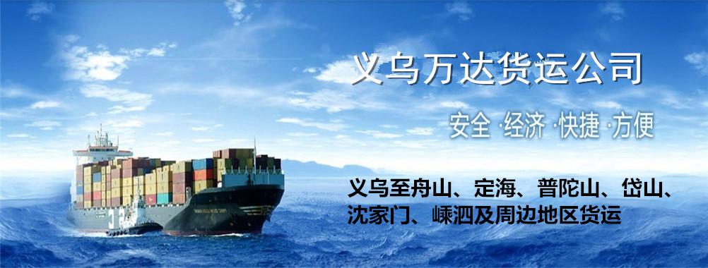 义乌万达货运-舟山-定海-普陀山-岱山-沈家门-嵊泗及周边地区货运--物流公司-托运处-物流专线